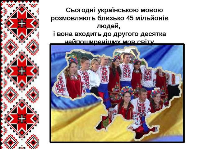Сьогодні українською мовою розмовляють близько 45 мільйонів людей, і вона вх...