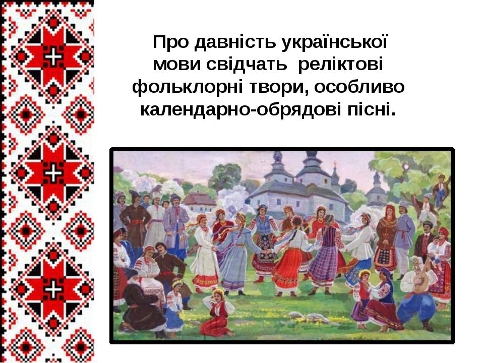 Про давність української мови свідчать реліктові фольклорні твори, особливо...