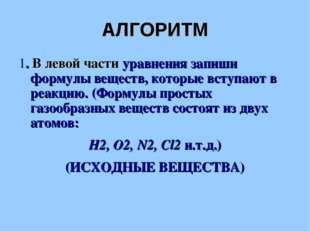 АЛГОРИТМ 1. В левой части уравнения запиши формулы веществ, которые вступают
