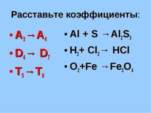 Расставьте коэффициенты: А3→А4 D4→ D7 T5→T8 Al + S →Al2S3 H2+ Cl2→ HCl O2+Fe