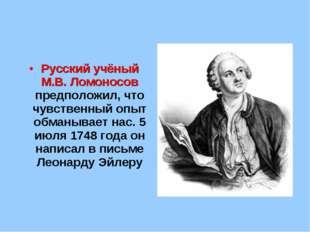 Русский учёный М.В. Ломоносов предположил, что чувственный опыт обманывает на