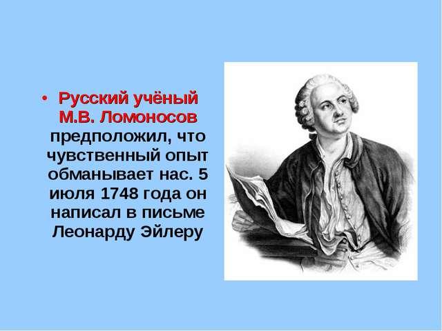 Русский учёный М.В. Ломоносов предположил, что чувственный опыт обманывает на...