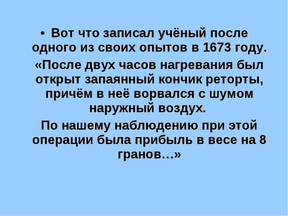 Вот что записал учёный после одного из своих опытов в 1673 году. «После двух...