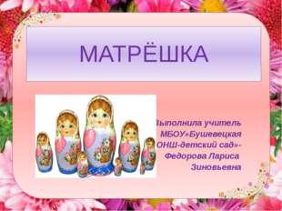 МАТРЁШКА Выполнила учитель МБОУ»Бушевецкая ОНШ-детский сад»- Федорова Лариса