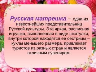 Русская матрешка– одна из известнейших представительниц Русской культуры. Эт
