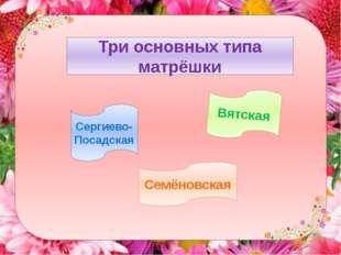 Три основных типа матрёшки Сергиево-Посадская Вятская Семёновская