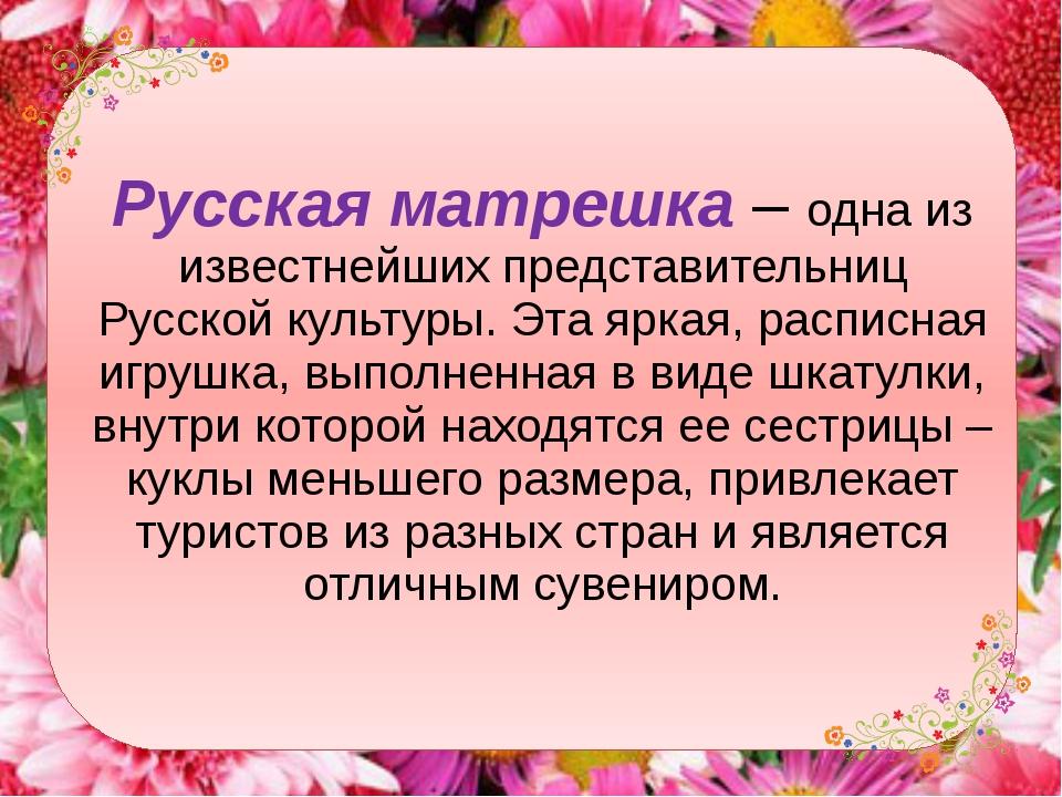 Русская матрешка– одна из известнейших представительниц Русской культуры. Эт...
