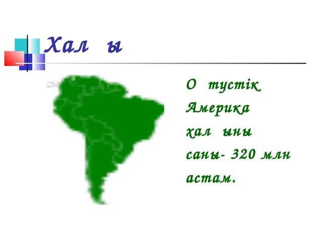 Халқы Оңтүстік Америка халқының саны- 320 млн астам.