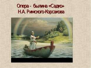 Опера - былина «Садко» Н.А. Римского-Корсакова