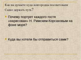 Как вы думаете куда новгородцы посоветовали Садко держать путь? Почему портре