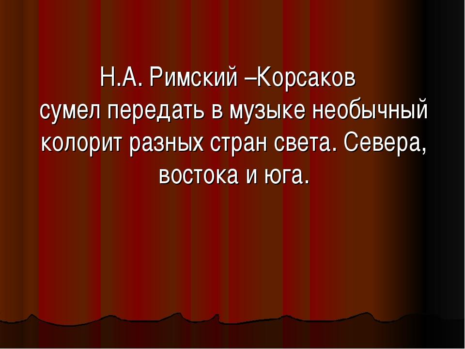 Н.А. Римский –Корсаков сумел передать в музыке необычный колорит разных стран...