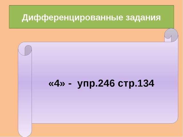 Дифференцированные задания «4» - упр.246 стр.134
