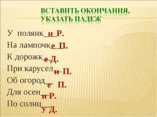 У полянк___ На лампочк___ К дорожк__ При карусел__ Об огород__ Для осен__ По