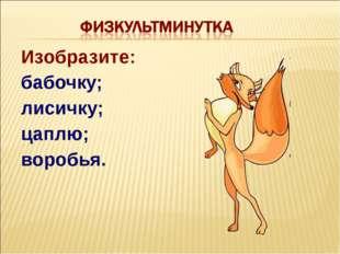 Изобразите: бабочку; лисичку; цаплю; воробья.