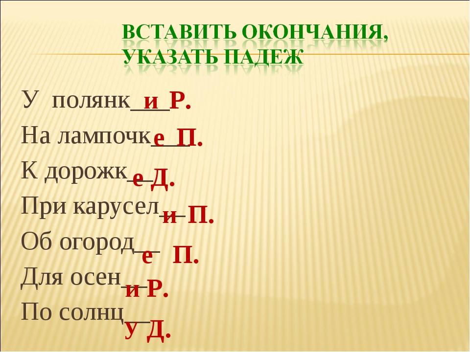 У полянк___ На лампочк___ К дорожк__ При карусел__ Об огород__ Для осен__ По...