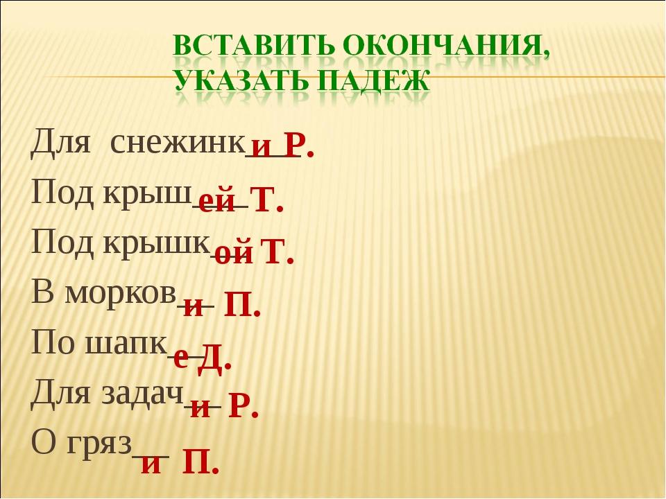 Для снежинк___ Под крыш___ Под крышк__ В морков__ По шапк__ Для задач__ О гря...