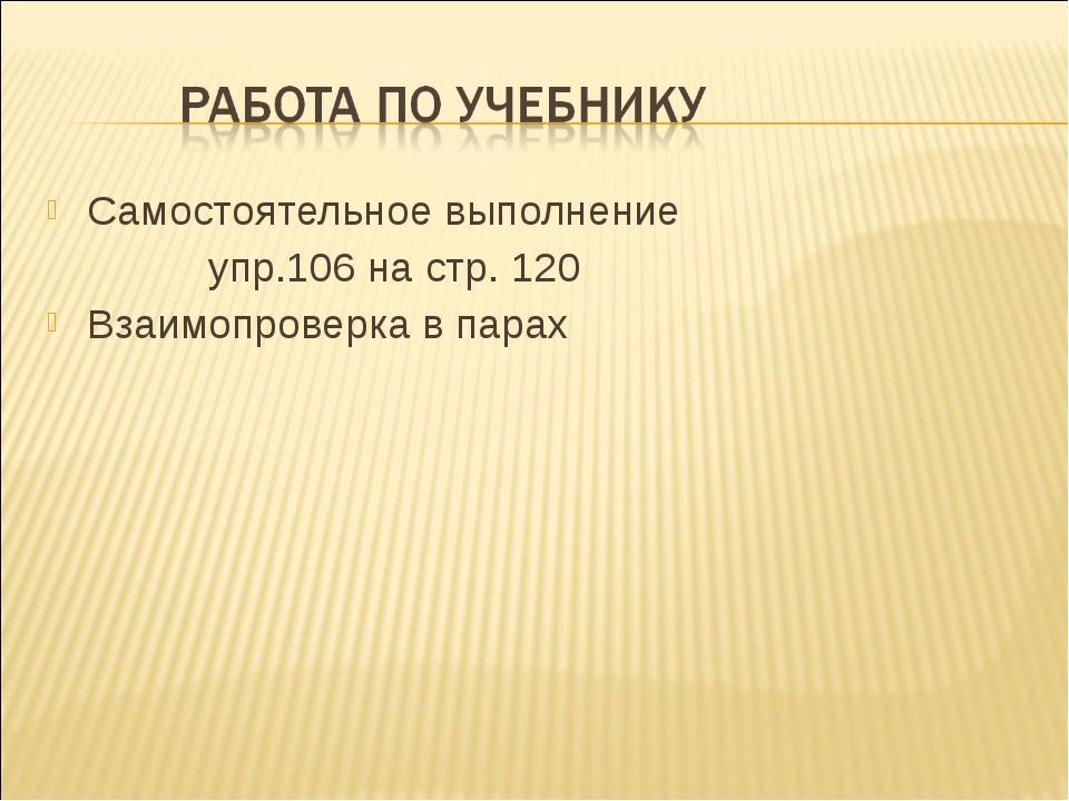 Самостоятельное выполнение упр.106 на стр. 120 Взаимопроверка в парах