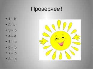 Проверяем! 1 – b 2- b 3 - b 4 – a 5 - b 6 - b 7 - b 8 - b