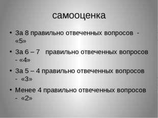 самооценка За 8 правильно отвеченных вопросов - «5» За 6 – 7 правильно отвече