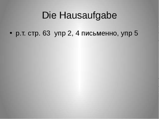Die Hausaufgabe р.т. стр. 63 упр 2, 4 письменно, упр 5