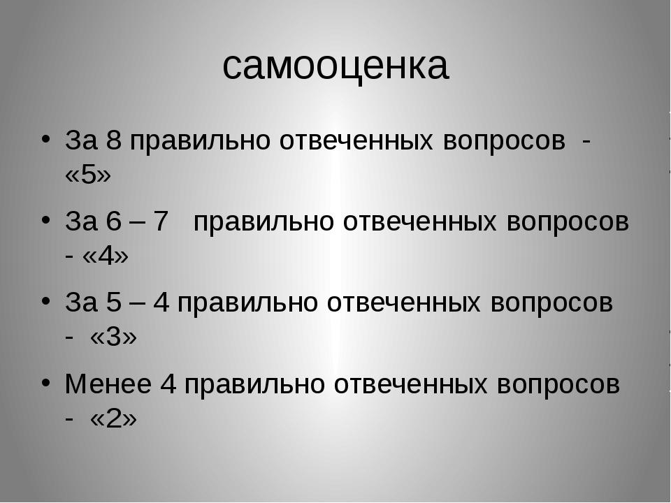 самооценка За 8 правильно отвеченных вопросов - «5» За 6 – 7 правильно отвече...