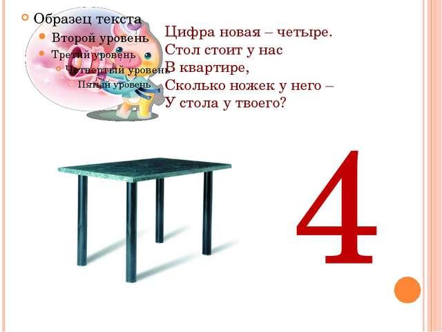 Цифра новая – четыре. Стол стоит у нас В квартире, Сколько ножек у него – У с...