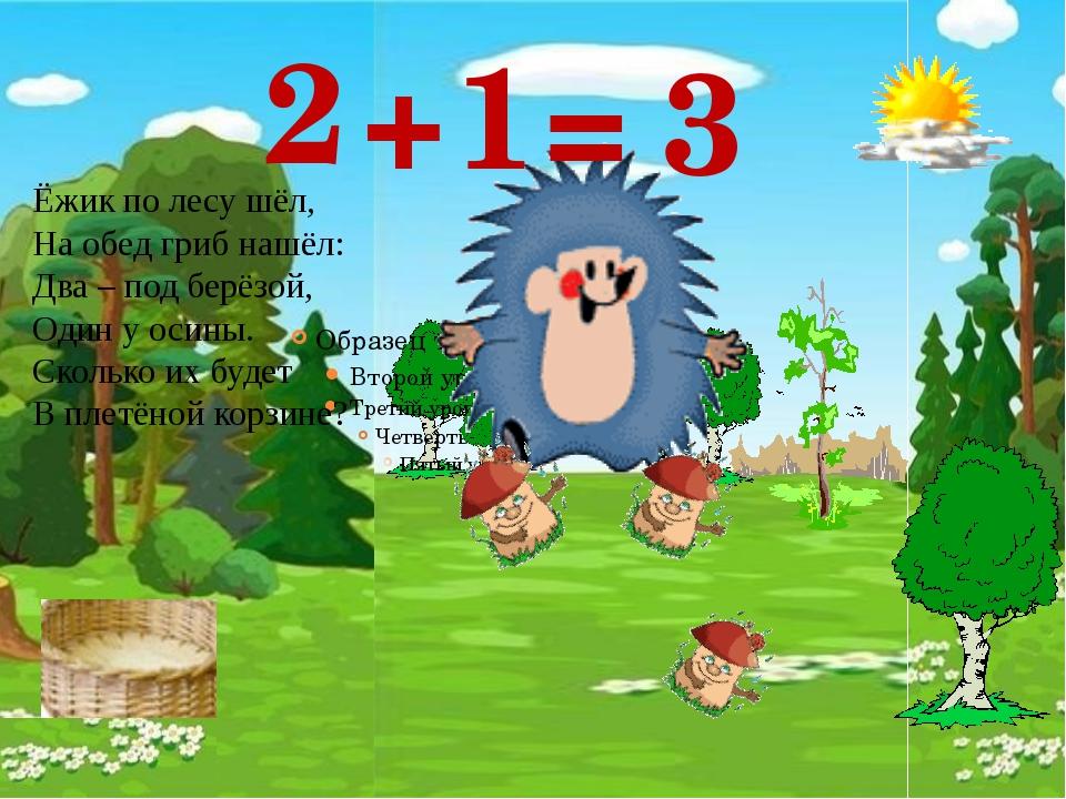 1 2 + 3 = Ёжик по лесу шёл, На обед гриб нашёл: Два – под берёзой, Один у оси...