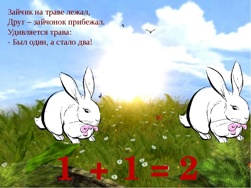 1 + 1 = 2 Зайчик на траве лежал, Друг – зайчонок прибежал. Удивляется трава:...