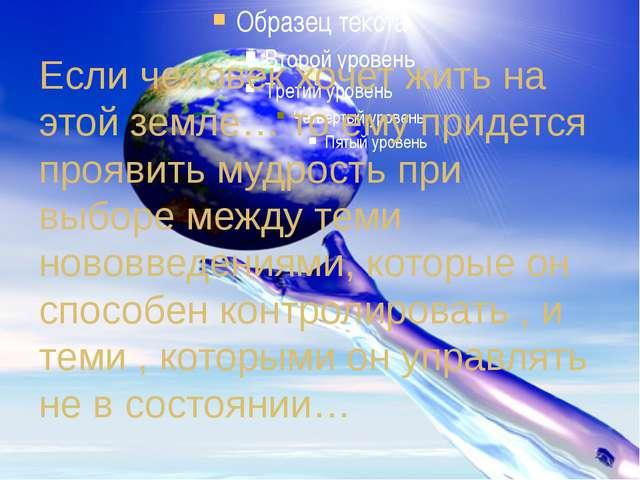 Если человек хочет жить на этой земле… то ему придется проявить мудрость при...