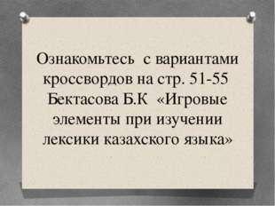 Ознакомьтесь с вариантами кроссвордов на стр. 51-55Бектасова Б.К «Игровые эл