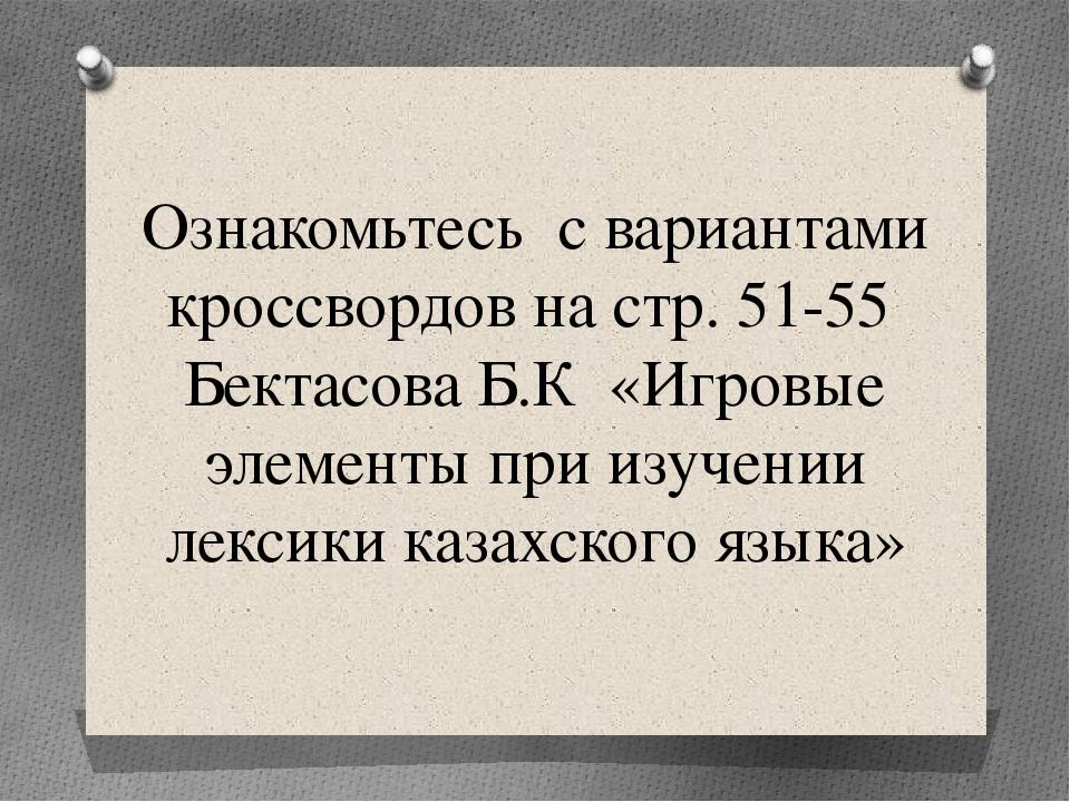 Ознакомьтесь с вариантами кроссвордов на стр. 51-55Бектасова Б.К «Игровые эл...