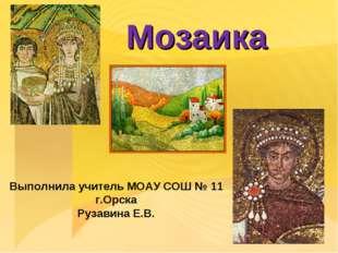 Мозаика Выполнила учитель МОАУ СОШ № 11 г.Орска Рузавина Е.В.