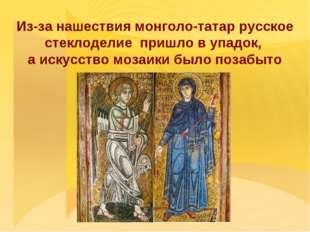 Из-за нашествия монголо-татар русское стеклоделие пришло в упадок, а искусст