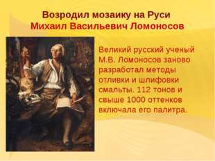 Возродил мозаику на Руси Михаил Васильевич Ломоносов Великий русский ученый М