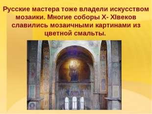 Русские мастера тоже владели искусством мозаики. Многие соборы X- XIвеков сл
