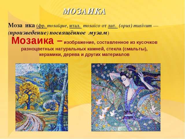 МОЗАИКА Моза́ика (фр.mosaïque, итал. mosaico от лат. (opus) musivum— (про...