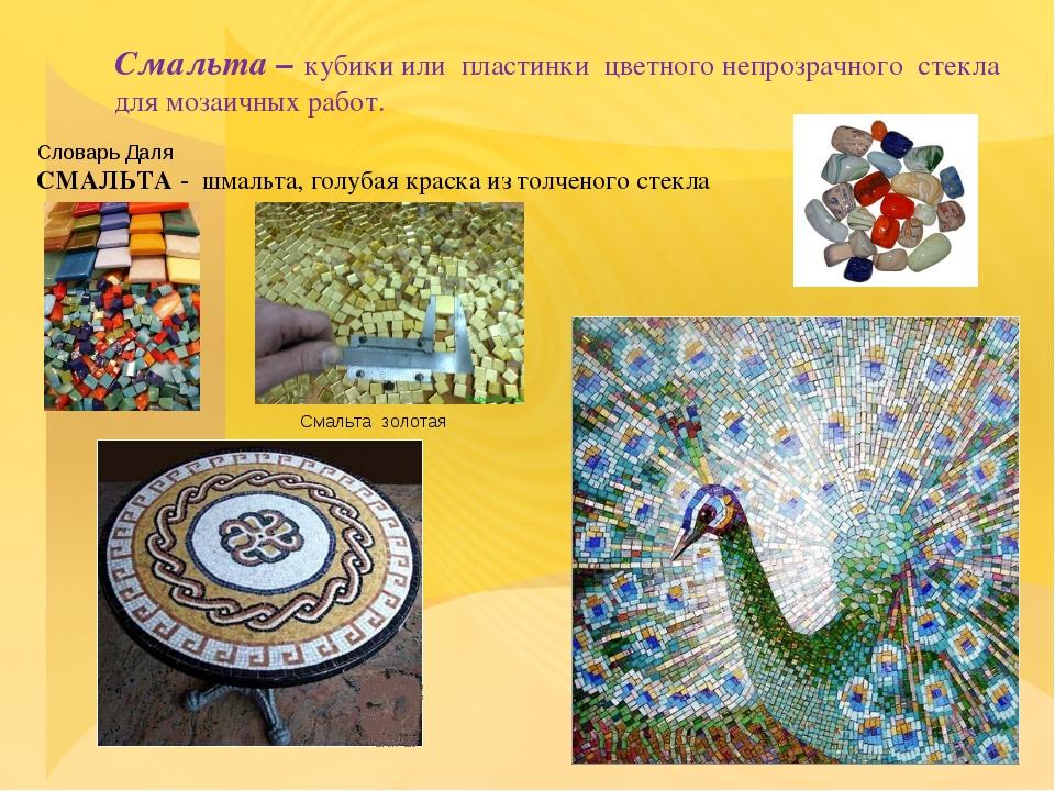 Смальта – кубики или пластинки цветного непрозрачного стекла для мозаичных ра...