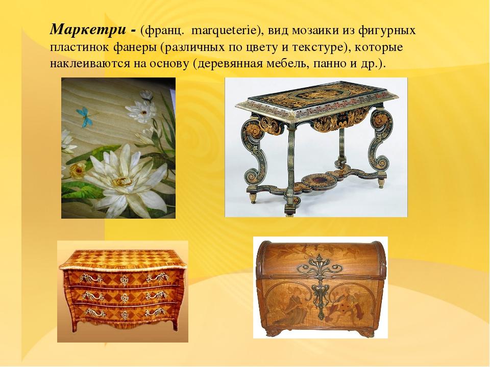 Маркетри - (франц. marqueterie), вид мозаики из фигурных пластинок фанеры (ра...