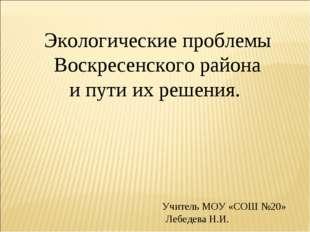 Экологические проблемы Воскресенского района и пути их решения. Учитель МОУ
