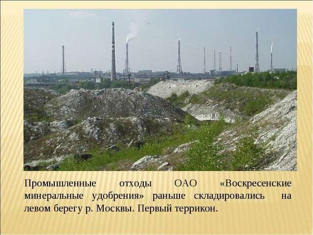 Промышленные отходы ОАО «Воскресенские минеральные удобрения» раньше складиро...
