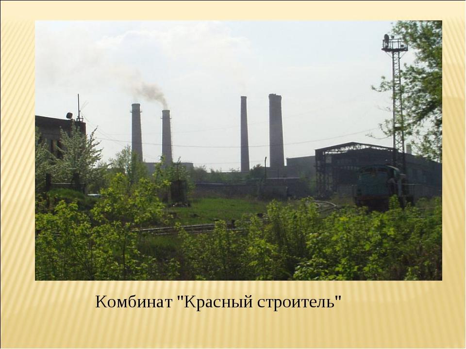 """Комбинат """"Красный строитель"""""""