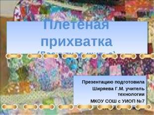 Плетёная прихватка (Лоскутное шитье) Презентацию подготовила Ширяева Г.М. учи