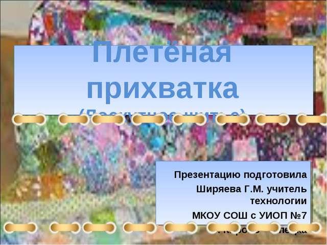 Плетёная прихватка (Лоскутное шитье) Презентацию подготовила Ширяева Г.М. учи...