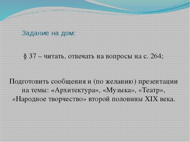 Задание на дом: § 37 – читать, отвечать на вопросы на с. 264; Подготовить соо...