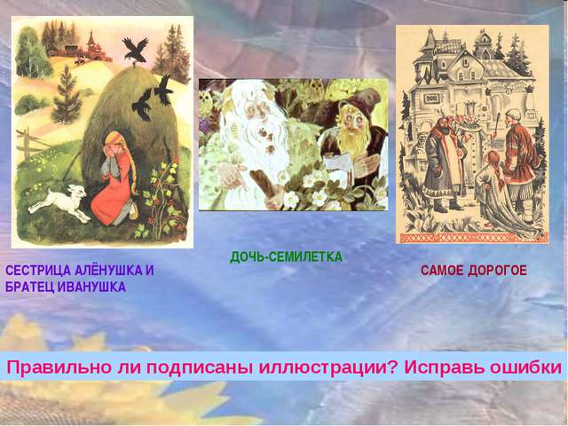 САМОЕ ДОРОГОЕ ДОЧЬ-СЕМИЛЕТКА СЕСТРИЦА АЛЁНУШКА И БРАТЕЦ ИВАНУШКА Правильно ли...