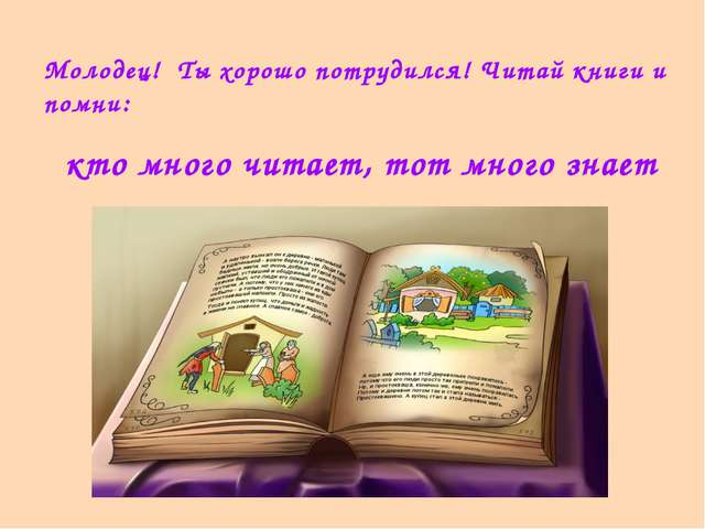 Молодец! Ты хорошо потрудился! Читай книги и помни: кто много читает, тот мно...