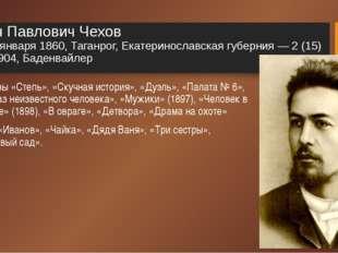 Антон Павлович Чехов 17 (29) января 1860, Таганрог, Екатеринославская губерни
