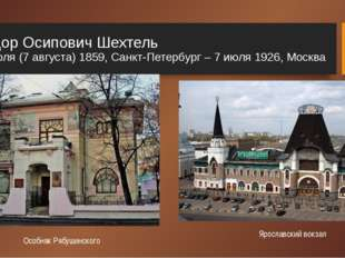 Фёдор Осипович Шехтель 26 июля (7 августа) 1859, Санкт-Петербург – 7 июля 192