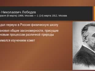 Пётр Николаевич Лебедев 24 февраля (8 марта) 1866, Москва — 1 (14) марта 1912