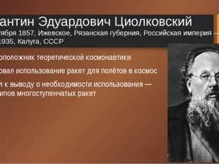 Константин Эдуардович Циолковский 5 (17) сентября 1857, Ижевское, Рязанская г